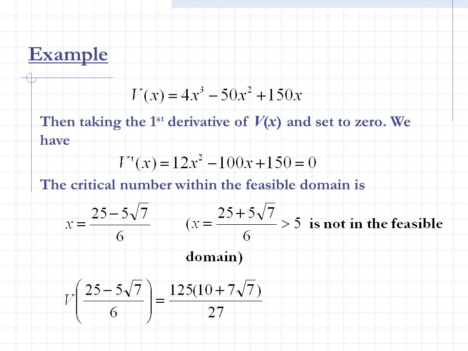 Then taking the 1 st derivative of V ( x ) and set to zero. We have The critical number within the feasible domain is Example