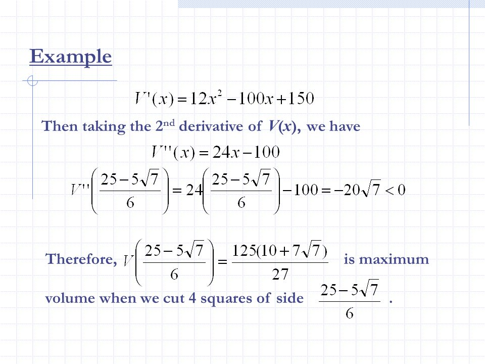 Then taking the 2 nd derivative of V ( x ), we have Therefore, is maximum volume when we cut 4 squares of side. Example