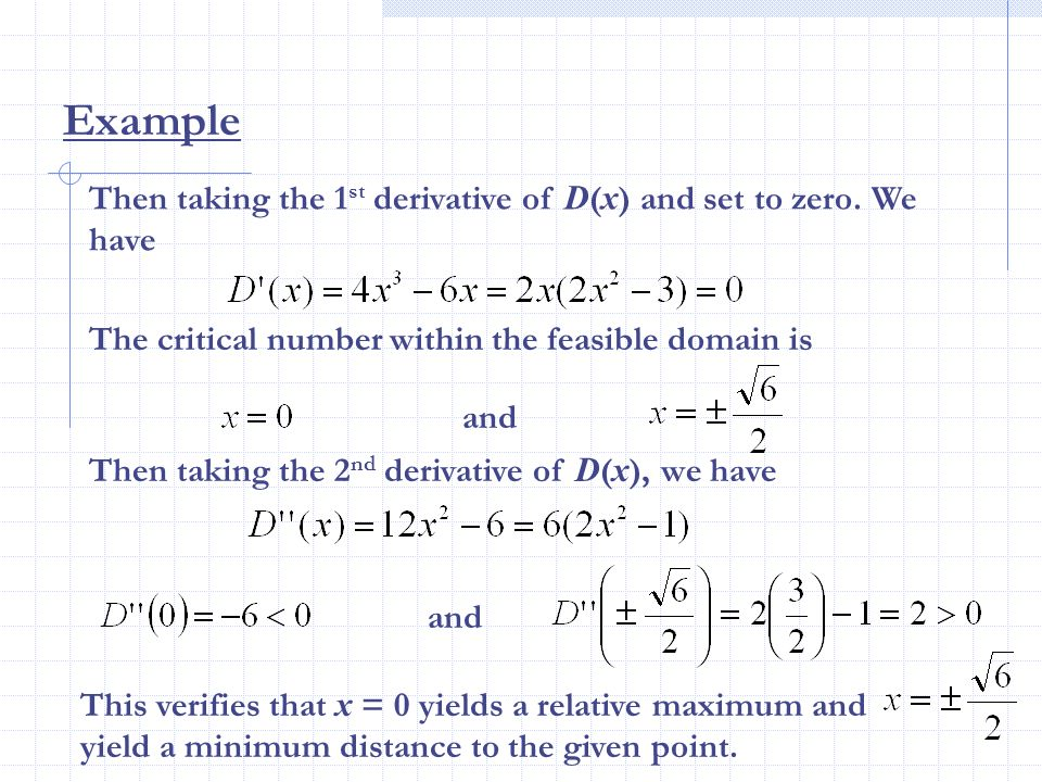 Then taking the 1 st derivative of D ( x ) and set to zero. We have The critical number within the feasible domain is Example and Then taking the 2 nd