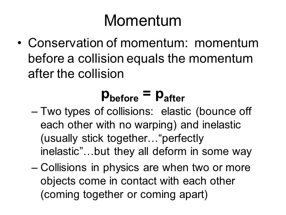 Momentum Conservation of momentum: momentum before a collision equals the momentum after the collision p before = p after –Two types of collisions: elastic (bounce off each other with no warping) and inelastic (usually stick together…perfectly inelastic…but they all deform in some way –Collisions in physics are when two or more objects come in contact with each other (coming together or coming apart)