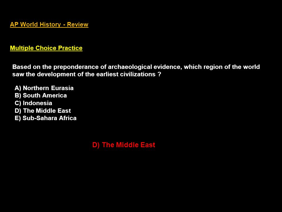 AP World History - Review Multiple Choice Practice Based on the preponderance of archaeological evidence, which region of the world saw the development of the earliest civilizations .