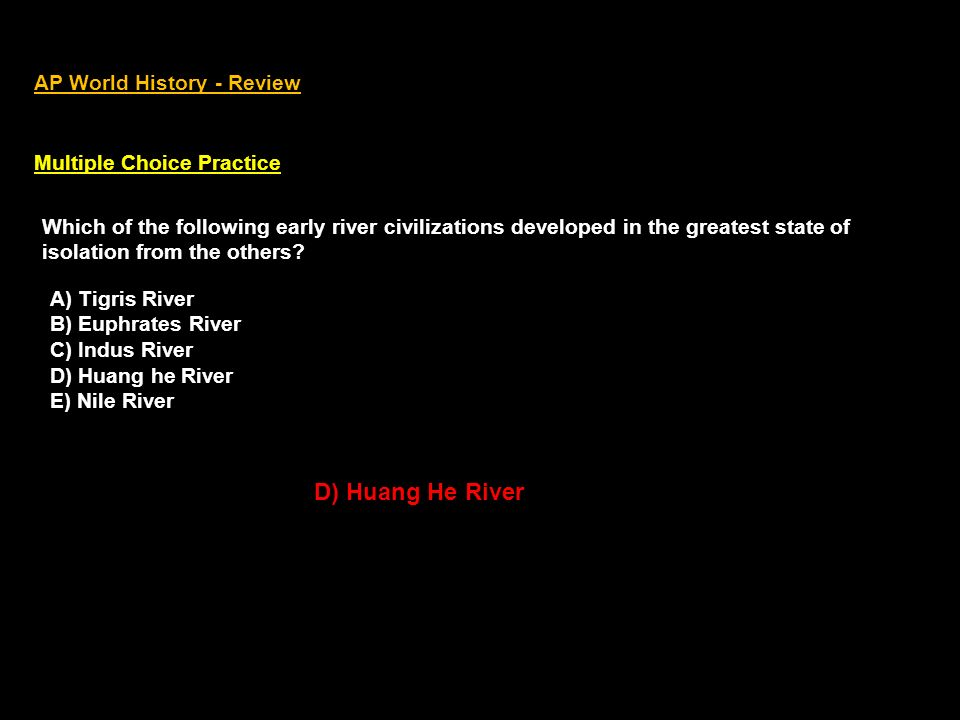 AP World History - Review Multiple Choice Practice Which of the following early river civilizations developed in the greatest state of isolation from the others.
