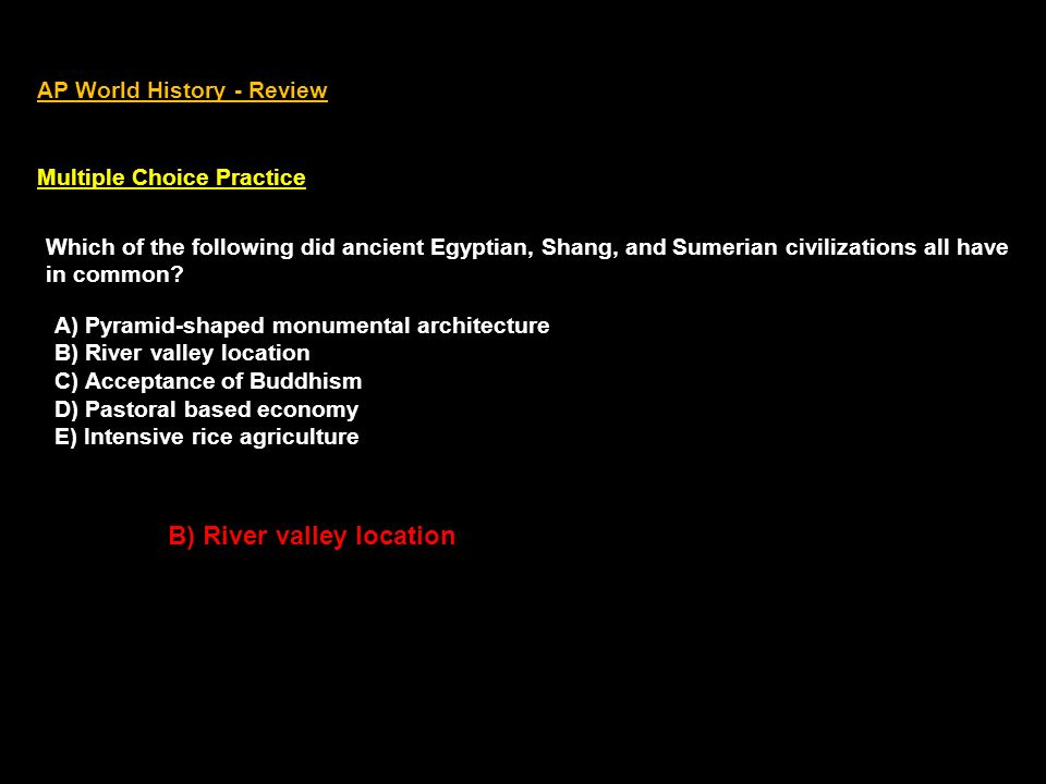 AP World History - Review Multiple Choice Practice Which of the following did ancient Egyptian, Shang, and Sumerian civilizations all have in common?