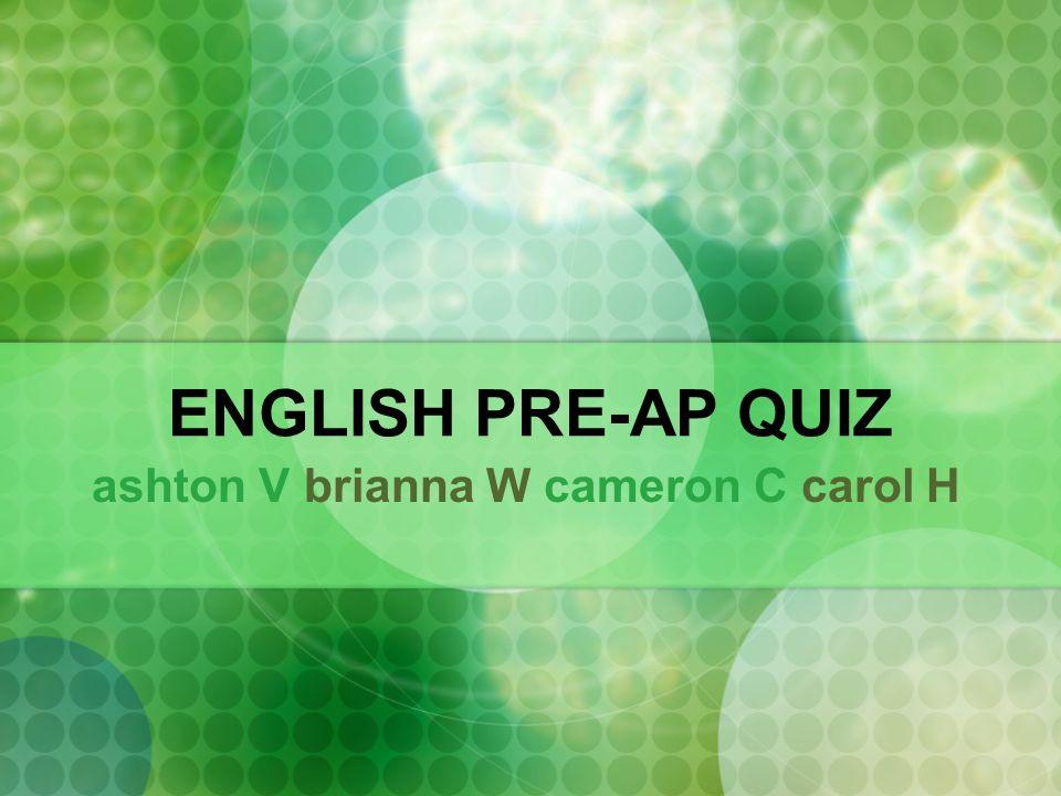 ENGLISH PRE-AP QUIZ ashton V brianna W cameron C carol H