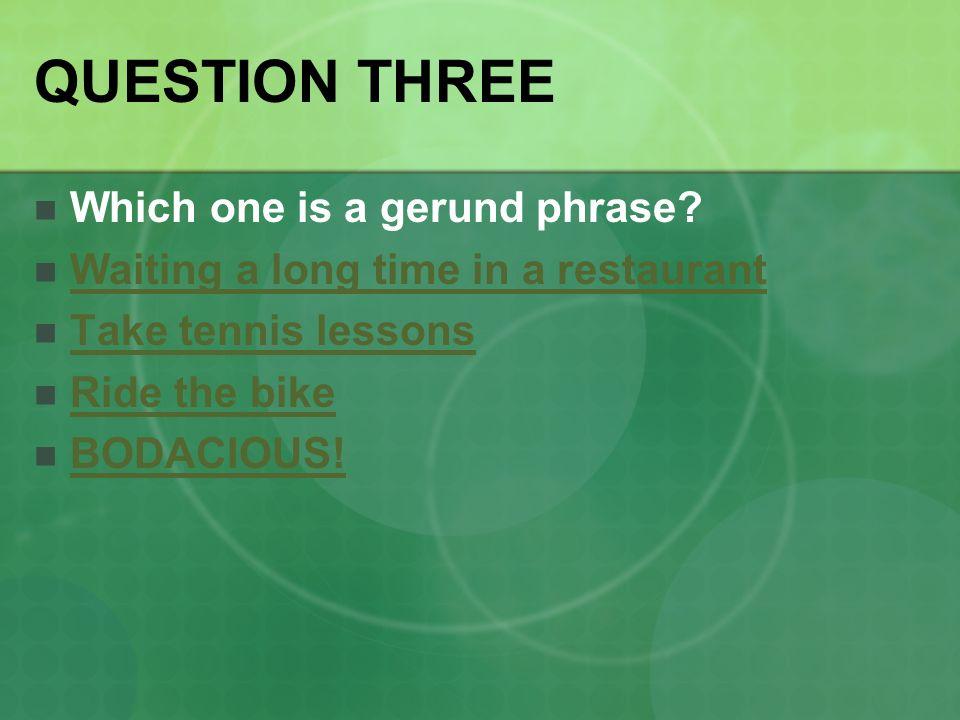 QUESTION THREE Which one is a gerund phrase.