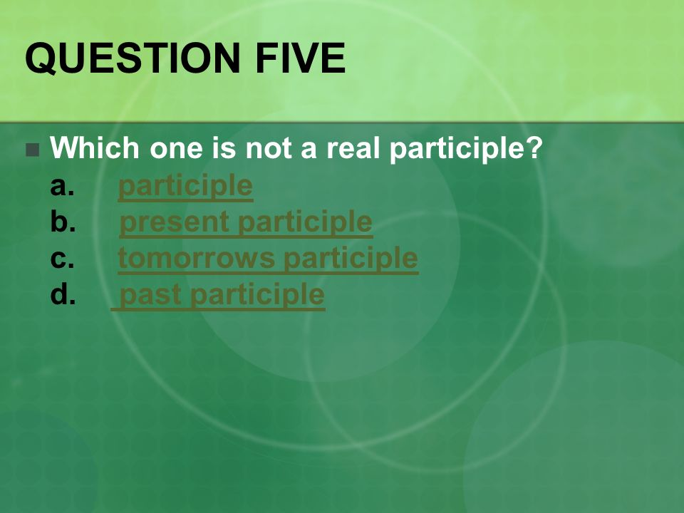 QUESTION FIVE Which one is not a real participle. a.