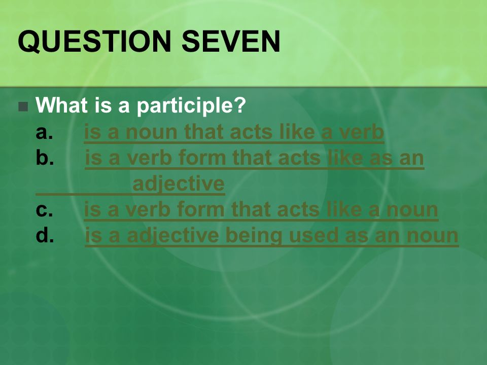 QUESTION SEVEN What is a participle. a. is a noun that acts like a verb b.