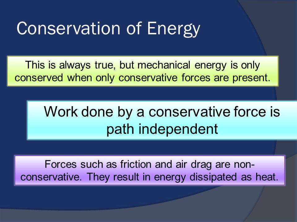 Conservation of Energy This is always true, but mechanical energy is only conserved when only conservative forces are present. Work done by a conserva