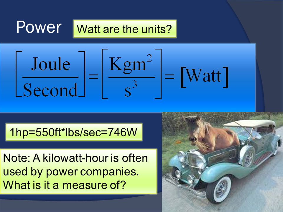Power Watt are the units? 1hp=550ft*lbs/sec=746W Note: A kilowatt-hour is often used by power companies. What is it a measure of?