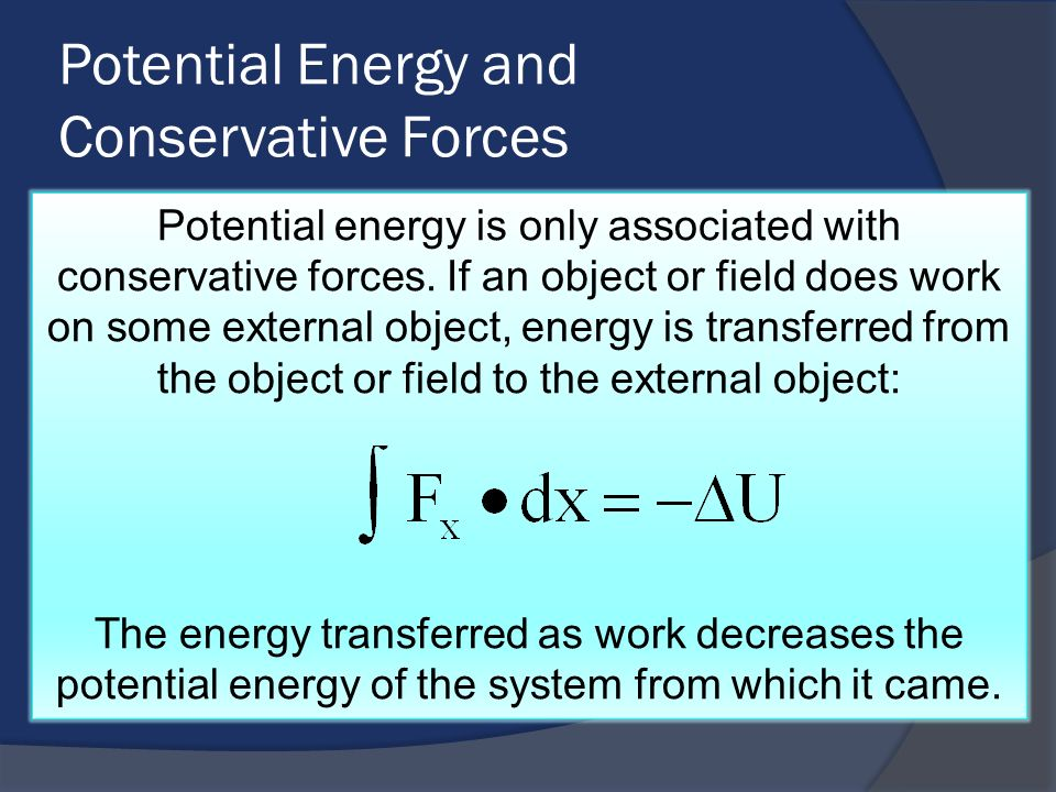 Potential Energy and Conservative Forces Potential energy is only associated with conservative forces. If an object or field does work on some externa