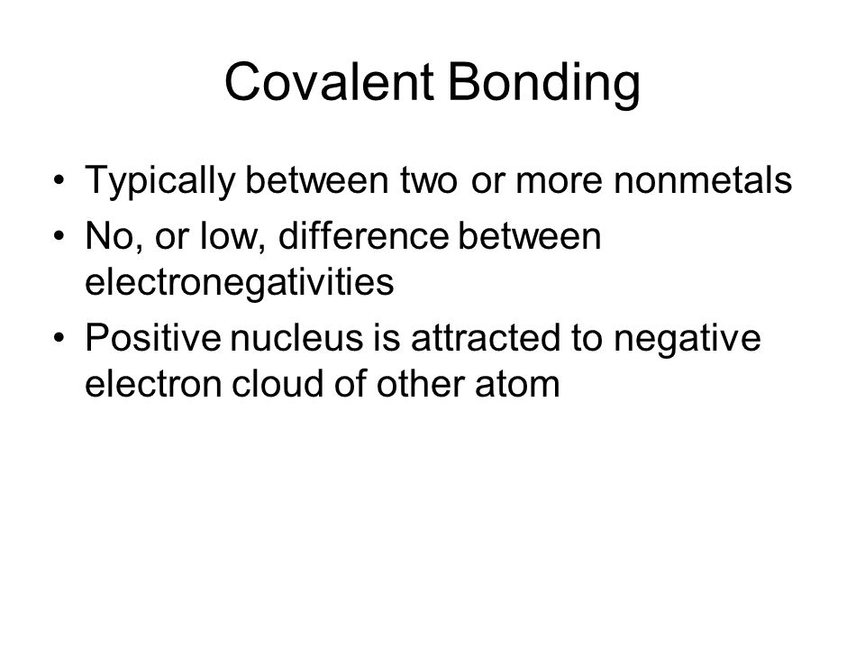 Covalent Bonding Typically between two or more nonmetals No, or low, difference between electronegativities Positive nucleus is attracted to negative