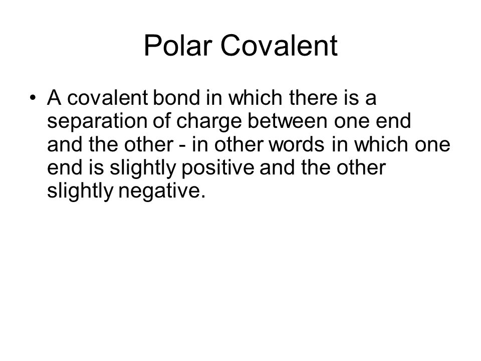 Polar Covalent A covalent bond in which there is a separation of charge between one end and the other - in other words in which one end is slightly po