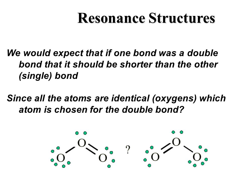 Resonance Structures We would expect that if one bond was a double bond that it should be shorter than the other (single) bond Since all the atoms are