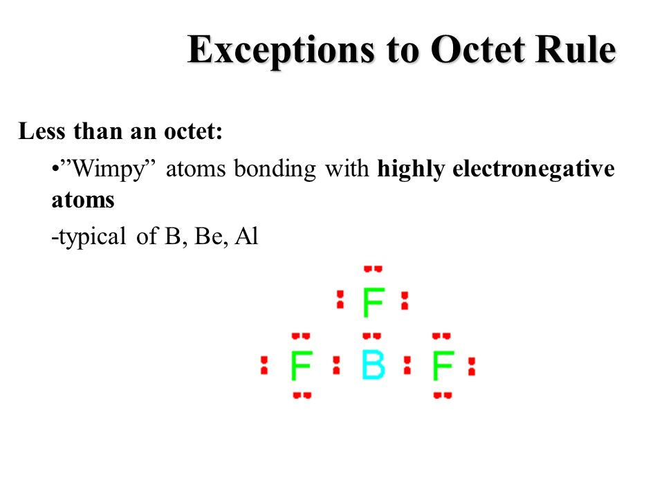 Exceptions to Octet Rule Less than an octet: Wimpy atoms bonding with highly electronegative atoms -typical of B, Be, Al