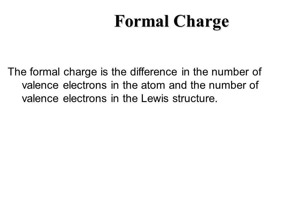 Formal Charge The formal charge is the difference in the number of valence electrons in the atom and the number of valence electrons in the Lewis stru