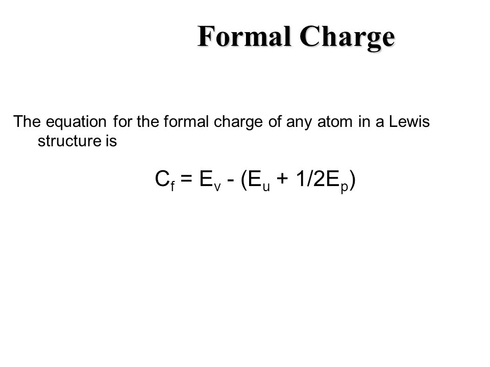 Formal Charge The equation for the formal charge of any atom in a Lewis structure is C f = E v - (E u + 1/2E p )
