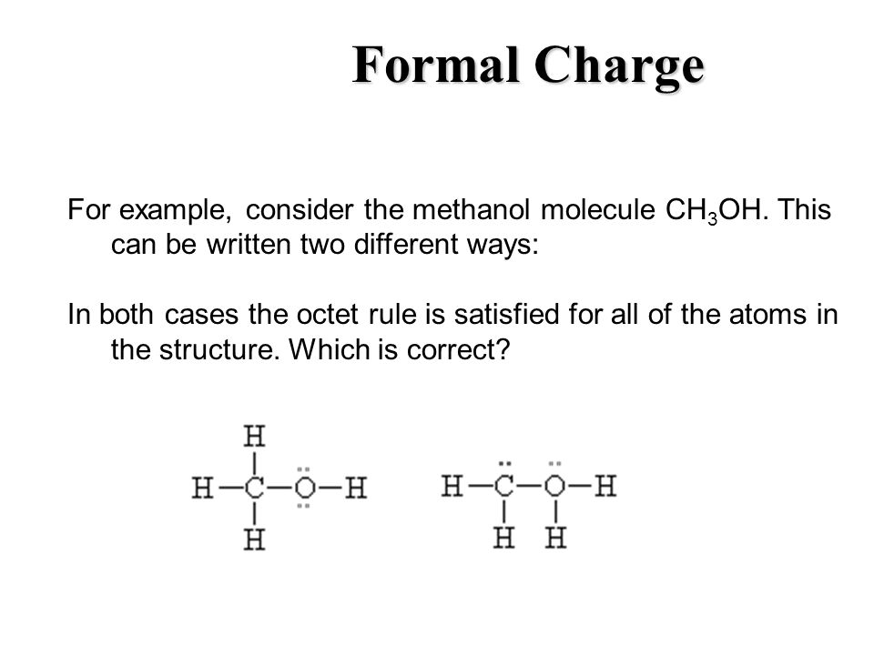 Formal Charge For example, consider the methanol molecule CH 3 OH. This can be written two different ways: In both cases the octet rule is satisfied f