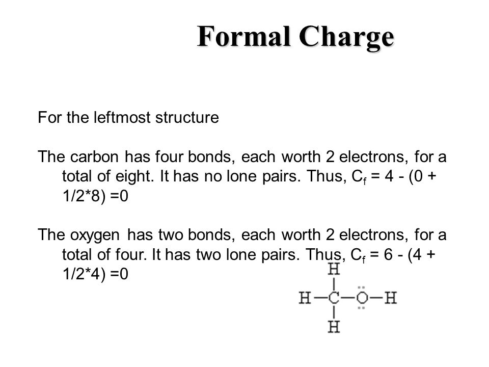Formal Charge For the leftmost structure The carbon has four bonds, each worth 2 electrons, for a total of eight. It has no lone pairs. Thus, C f = 4
