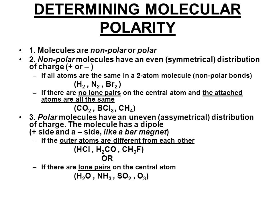 DETERMINING MOLECULAR POLARITY 1. Molecules are non-polar or polar 2. Non-polar molecules have an even (symmetrical) distribution of charge (+ or – )