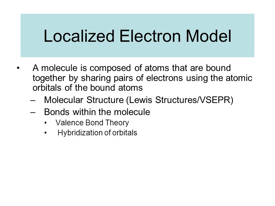 Localized Electron Model A molecule is composed of atoms that are bound together by sharing pairs of electrons using the atomic orbitals of the bound