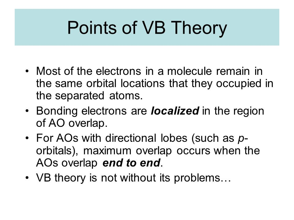 Points of VB Theory Most of the electrons in a molecule remain in the same orbital locations that they occupied in the separated atoms. Bonding electr