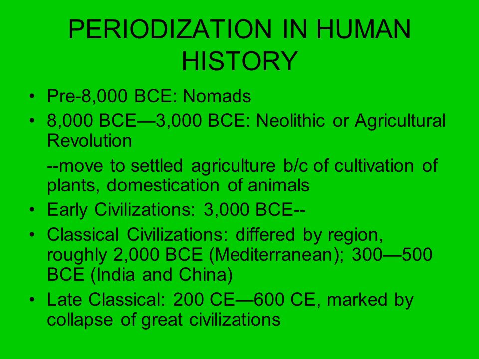 PERIODIZATION IN HUMAN HISTORY Pre-8,000 BCE: Nomads 8,000 BCE3,000 BCE: Neolithic or Agricultural Revolution --move to settled agriculture b/c of cul