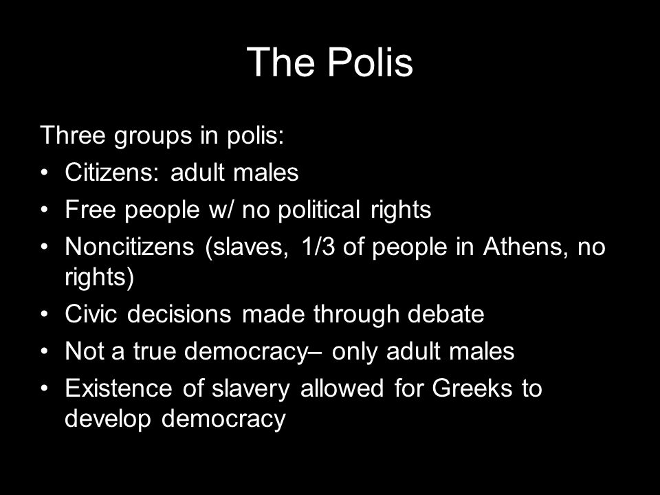 The Polis Three groups in polis: Citizens: adult males Free people w/ no political rights Noncitizens (slaves, 1/3 of people in Athens, no rights) Civ