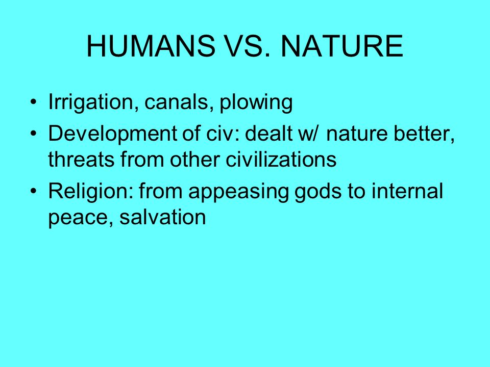 HUMANS VS. NATURE Irrigation, canals, plowing Development of civ: dealt w/ nature better, threats from other civilizations Religion: from appeasing go