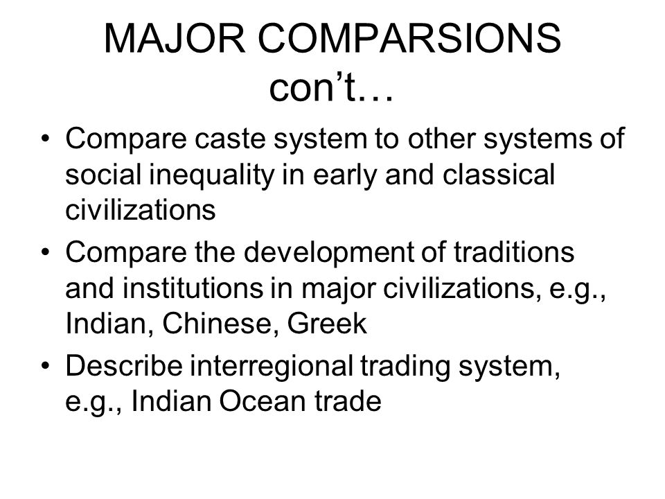 MAJOR COMPARSIONS cont… Compare caste system to other systems of social inequality in early and classical civilizations Compare the development of tra