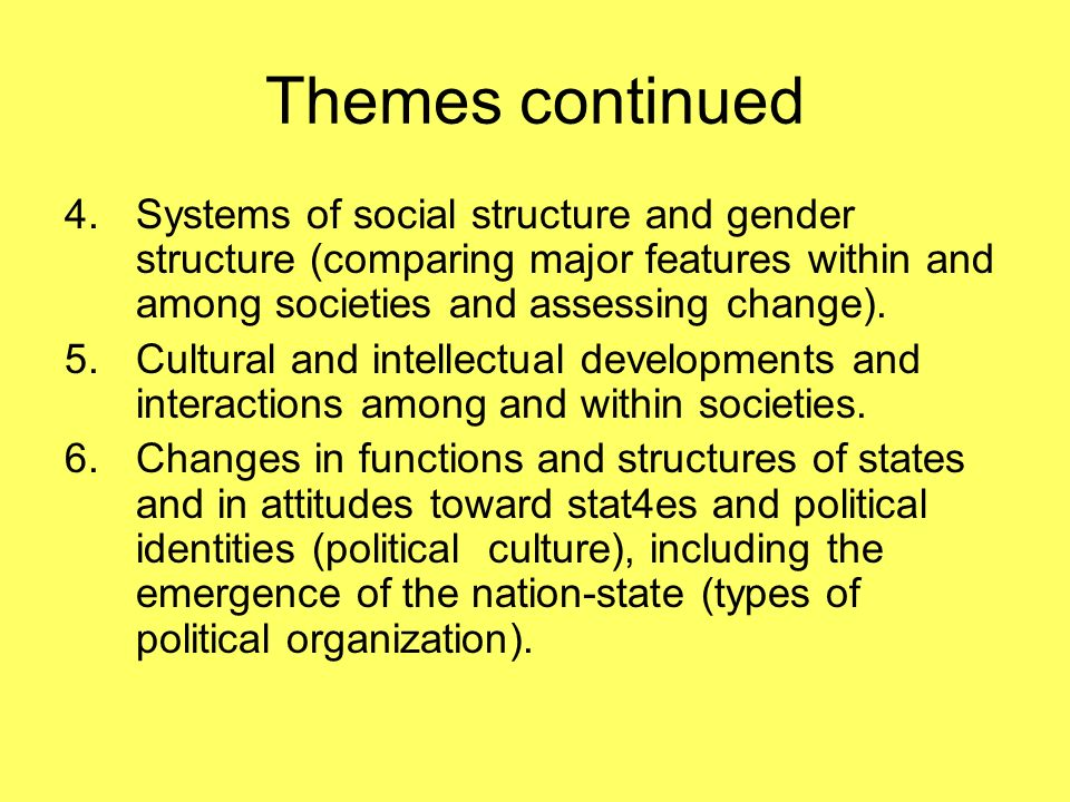 Themes continued 4.Systems of social structure and gender structure (comparing major features within and among societies and assessing change). 5.Cult