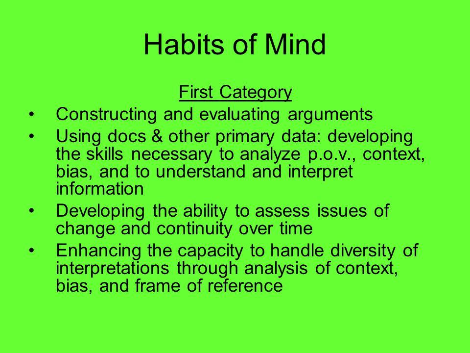 Habits of Mind First Category Constructing and evaluating arguments Using docs & other primary data: developing the skills necessary to analyze p.o.v.