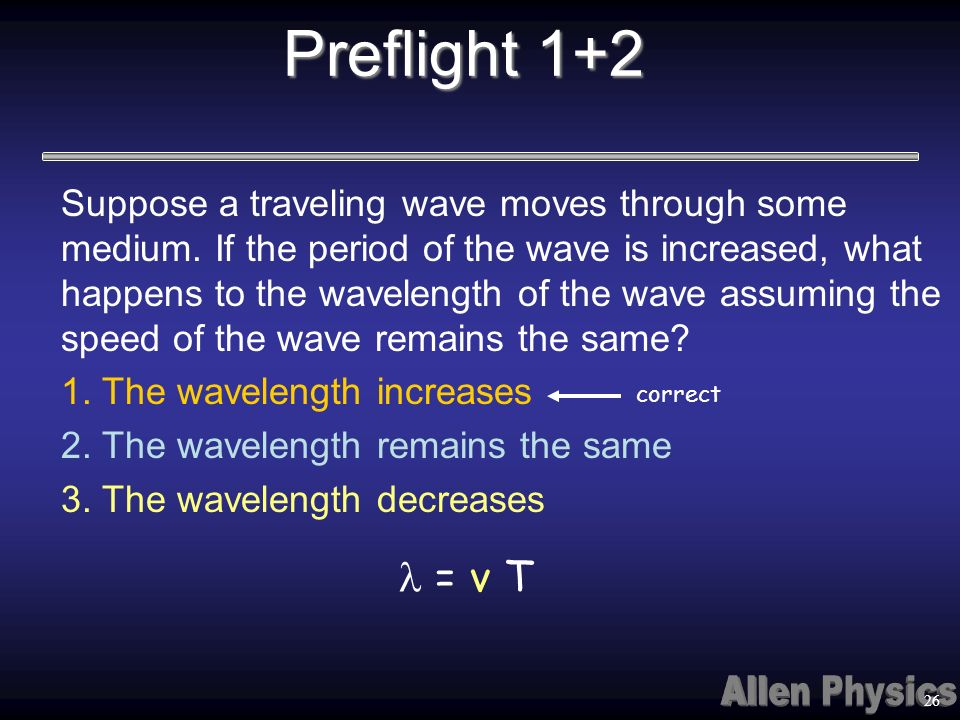 Suppose a traveling wave moves through some medium. If the period of the wave is increased, what happens to the wavelength of the wave assuming the sp