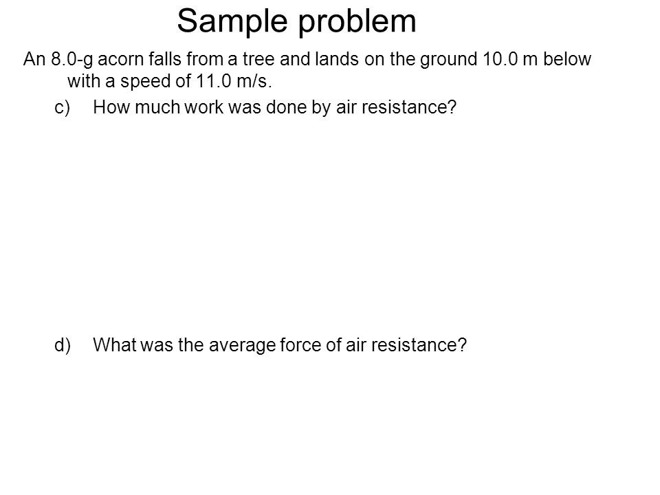 Sample problem An 8.0-g acorn falls from a tree and lands on the ground 10.0 m below with a speed of 11.0 m/s. a)What would the speed of the acorn hav