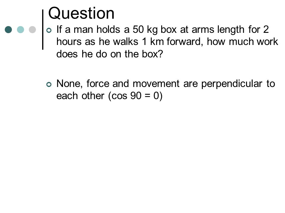 Question If a man holds a 50 kg box at arms length for 2 hours as he stands still, how much work does he do on the box? None, 0 J, No Movement.