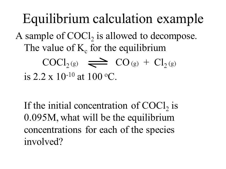 Calculating equilibrium concentrations If the stoichiometry and K c for a reaction is known, calculating the equilibrium concentrations of all species