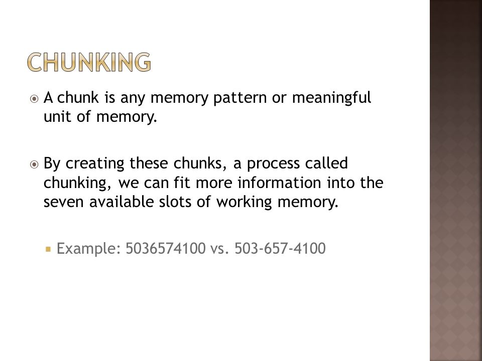A chunk is any memory pattern or meaningful unit of memory. By creating these chunks, a process called chunking, we can fit more information into the