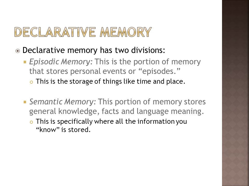 Declarative memory has two divisions: Episodic Memory: This is the portion of memory that stores personal events or episodes. This is the storage of t