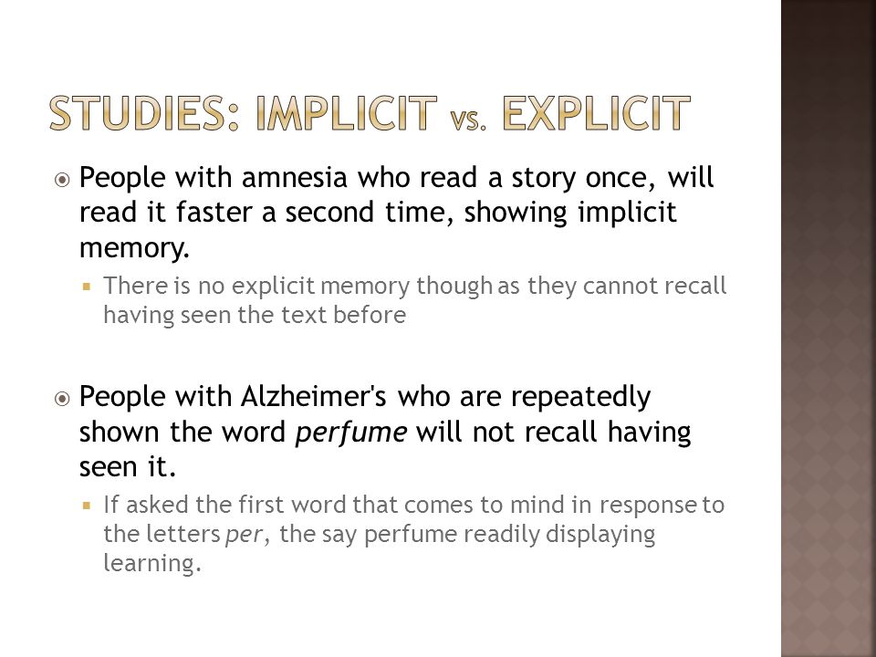 People with amnesia who read a story once, will read it faster a second time, showing implicit memory. There is no explicit memory though as they cann