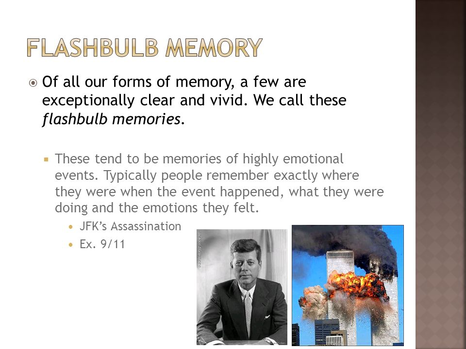 Of all our forms of memory, a few are exceptionally clear and vivid. We call these flashbulb memories. These tend to be memories of highly emotional e