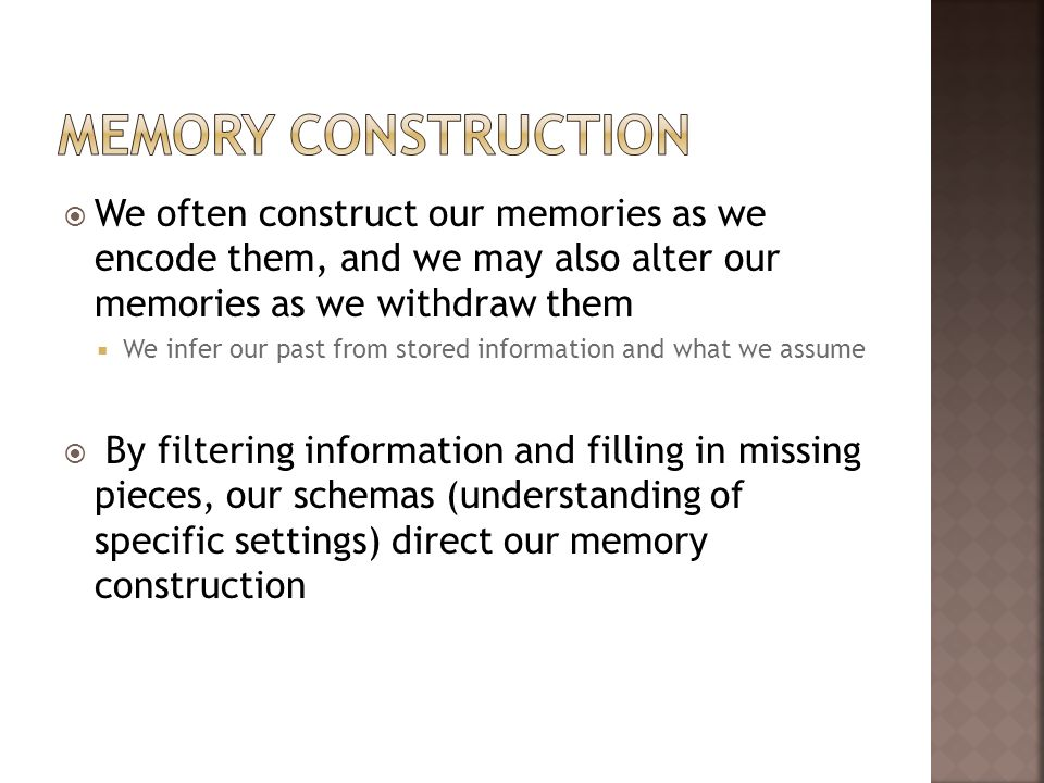 We often construct our memories as we encode them, and we may also alter our memories as we withdraw them We infer our past from stored information an