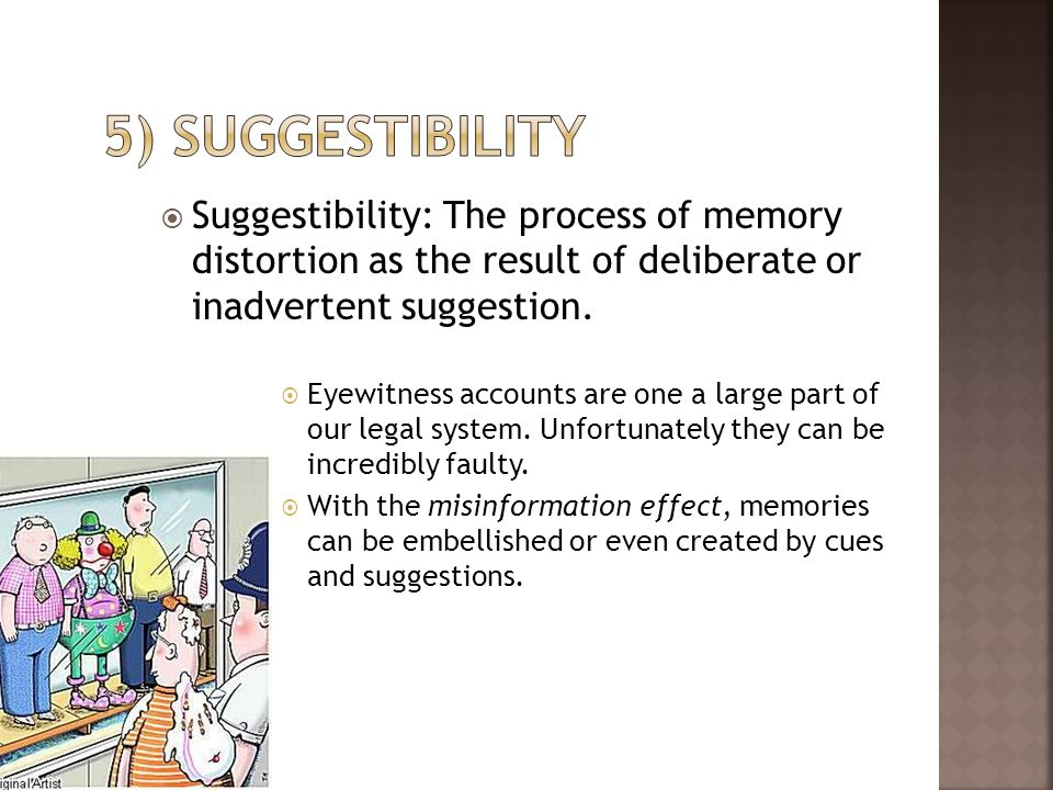 Suggestibility: The process of memory distortion as the result of deliberate or inadvertent suggestion. Eyewitness accounts are one a large part of ou