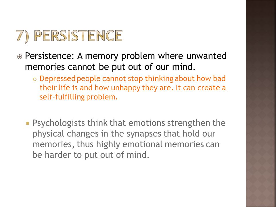 Persistence: A memory problem where unwanted memories cannot be put out of our mind. Depressed people cannot stop thinking about how bad their life is