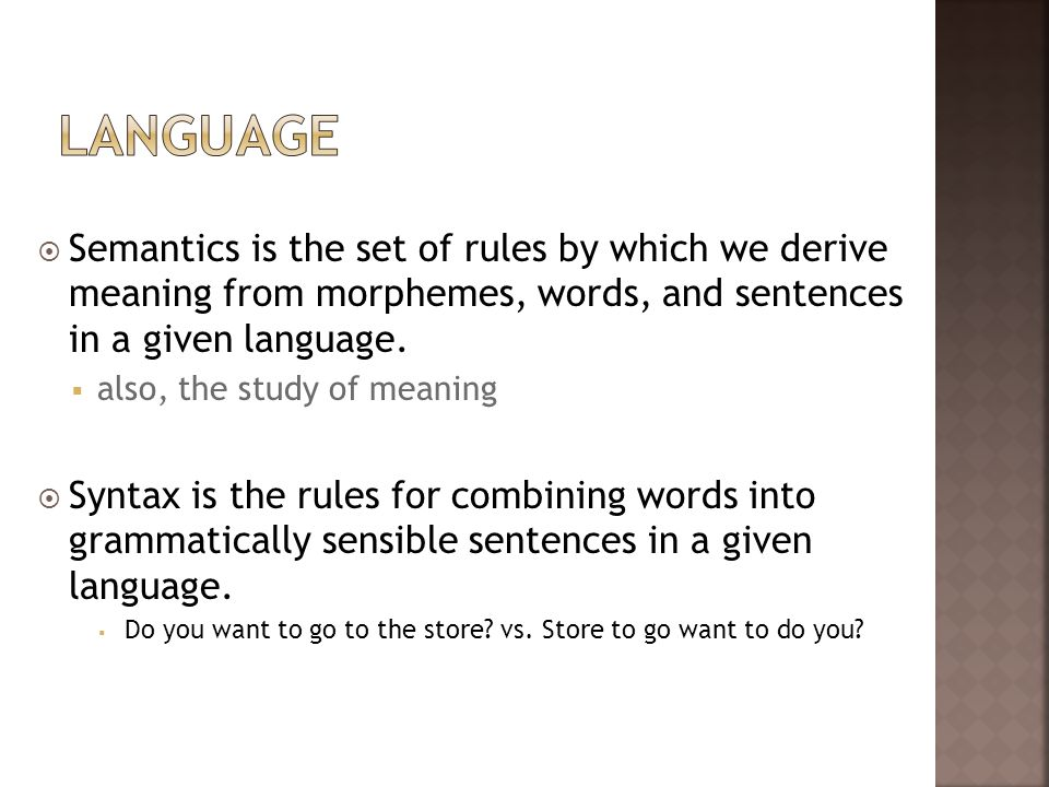 Semantics is the set of rules by which we derive meaning from morphemes, words, and sentences in a given language. also, the study of meaning Syntax i