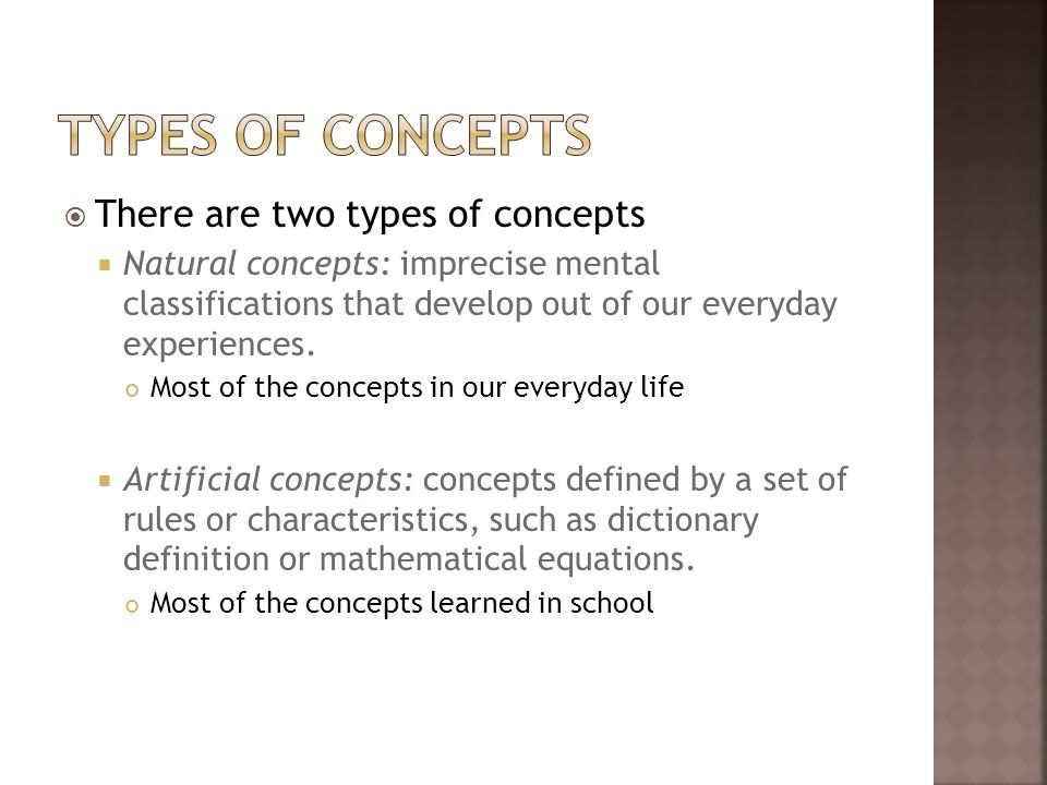 There are two types of concepts Natural concepts: imprecise mental classifications that develop out of our everyday experiences. Most of the concepts
