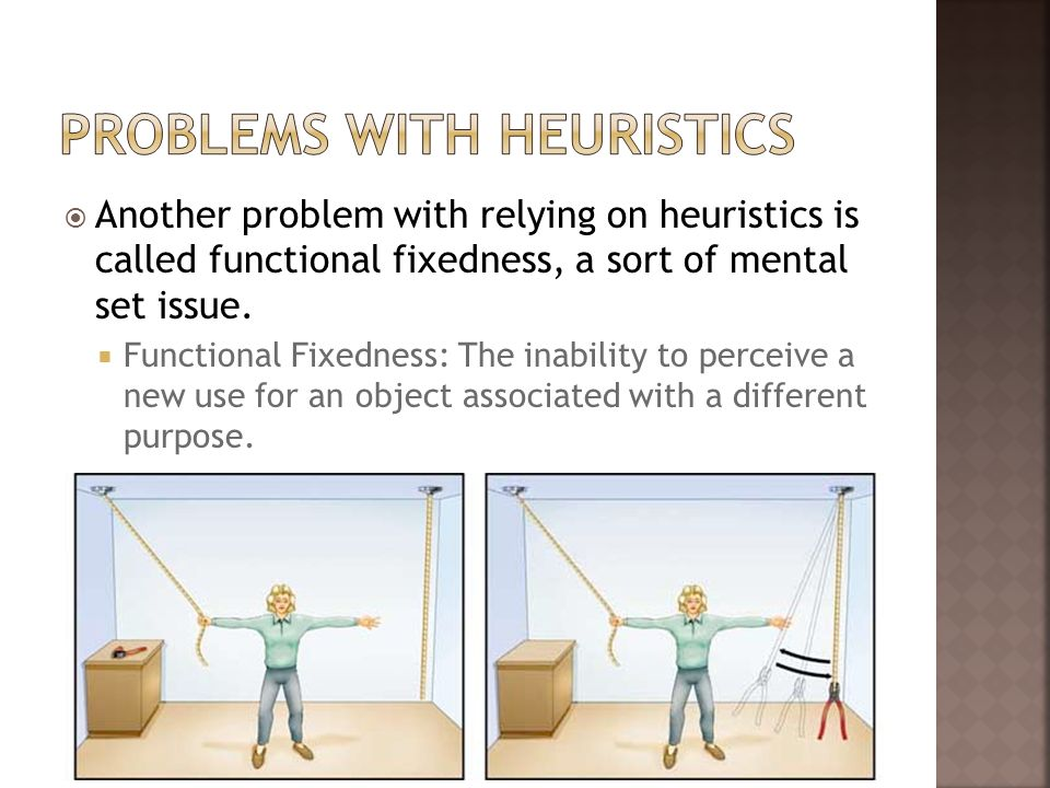 Another problem with relying on heuristics is called functional fixedness, a sort of mental set issue. Functional Fixedness: The inability to perceive