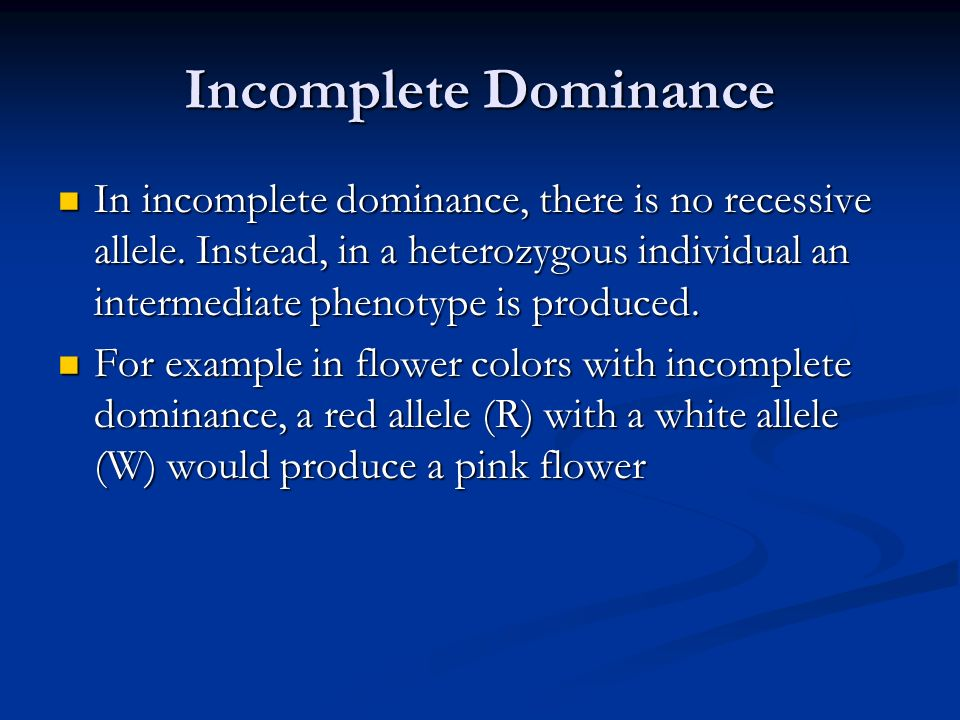 Incomplete Dominance In incomplete dominance, there is no recessive allele. Instead, in a heterozygous individual an intermediate phenotype is produce