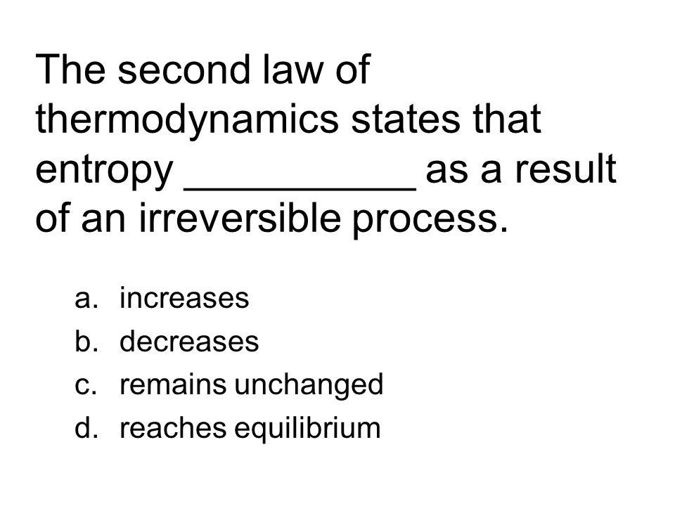 The second law of thermodynamics states that entropy __________ as a result of an irreversible process. a.increases b.decreases c.remains unchanged d.
