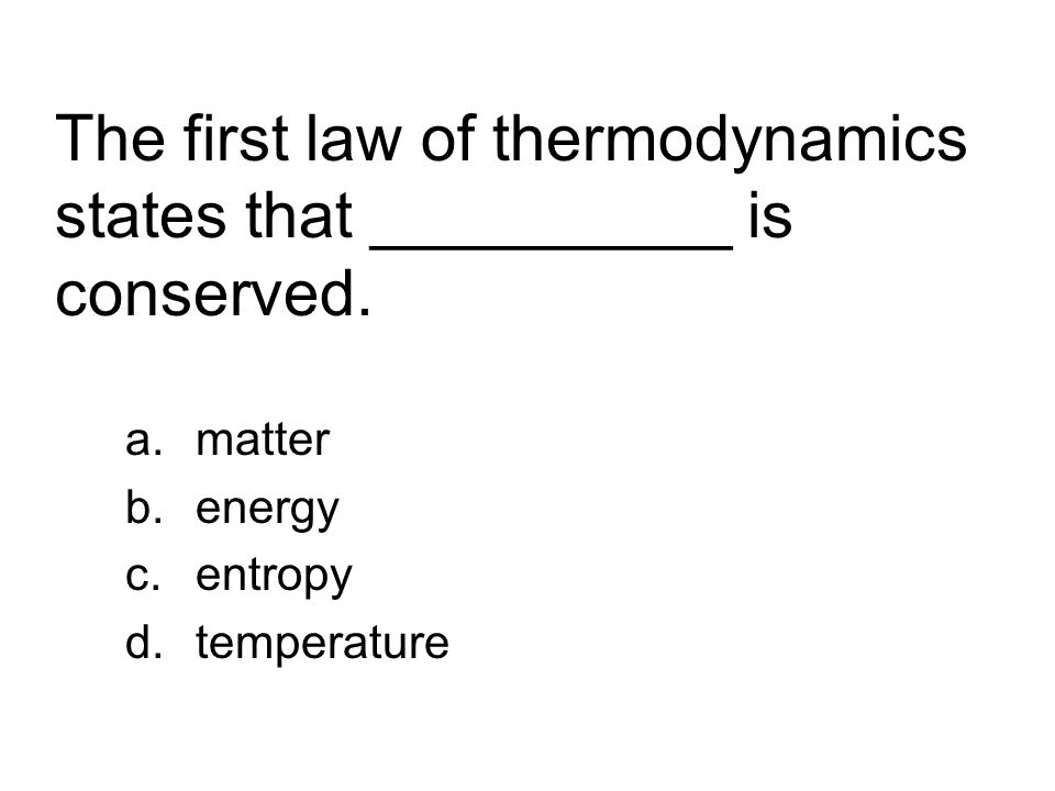 The first law of thermodynamics states that __________ is conserved. a.matter b.energy c.entropy d.temperature