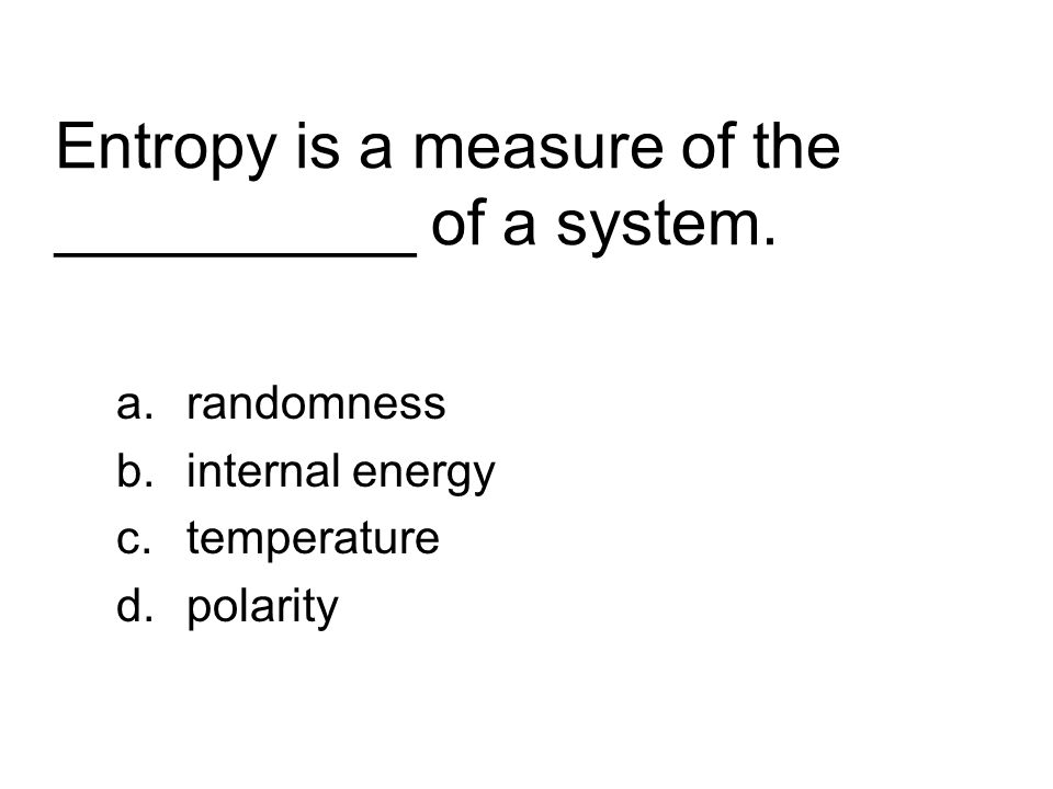 Entropy is a measure of the __________ of a system. a.randomness b.internal energy c.temperature d.polarity
