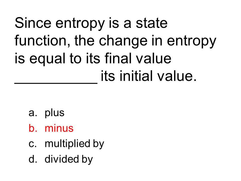 Since entropy is a state function, the change in entropy is equal to its final value __________ its initial value. a.plus b.minus c.multiplied by d.di